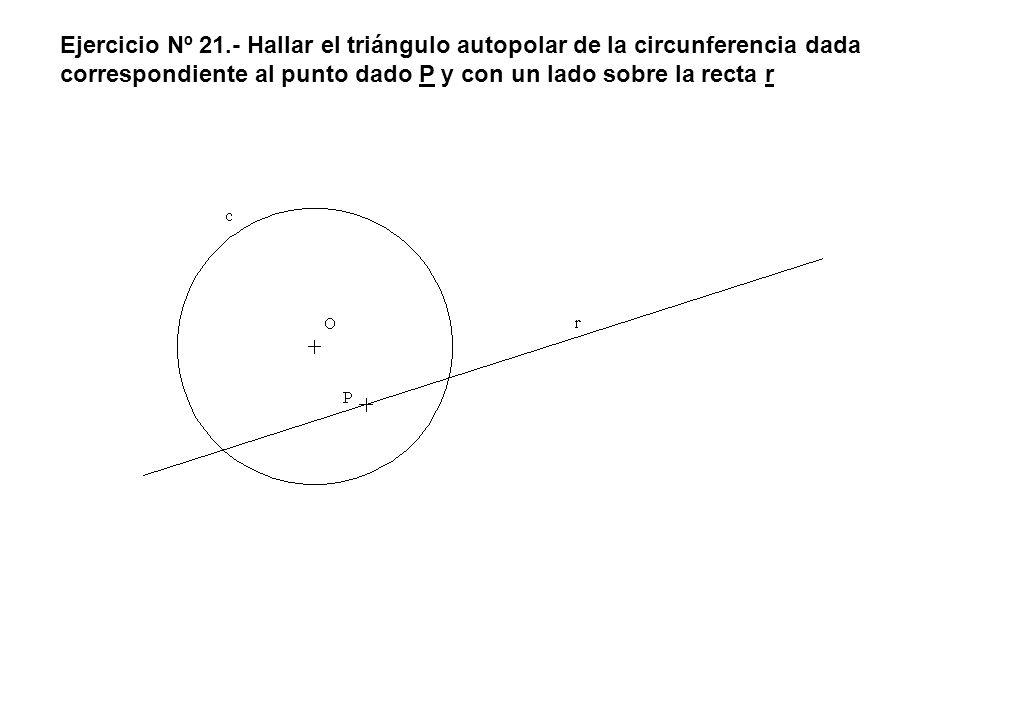 Ejercicio Nº 21.- Hallar el triángulo autopolar de la circunferencia dada correspondiente al punto dado P y con un lado sobre la recta r