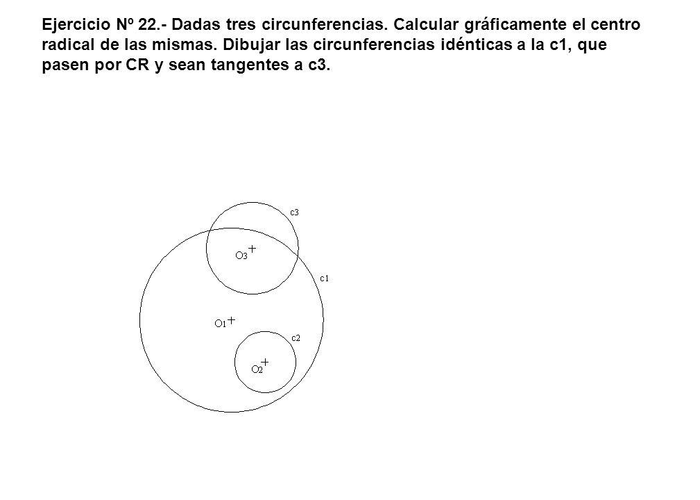 Ejercicio Nº 22.- Dadas tres circunferencias. Calcular gráficamente el centro radical de las mismas. Dibujar las circunferencias idénticas a la c1, qu