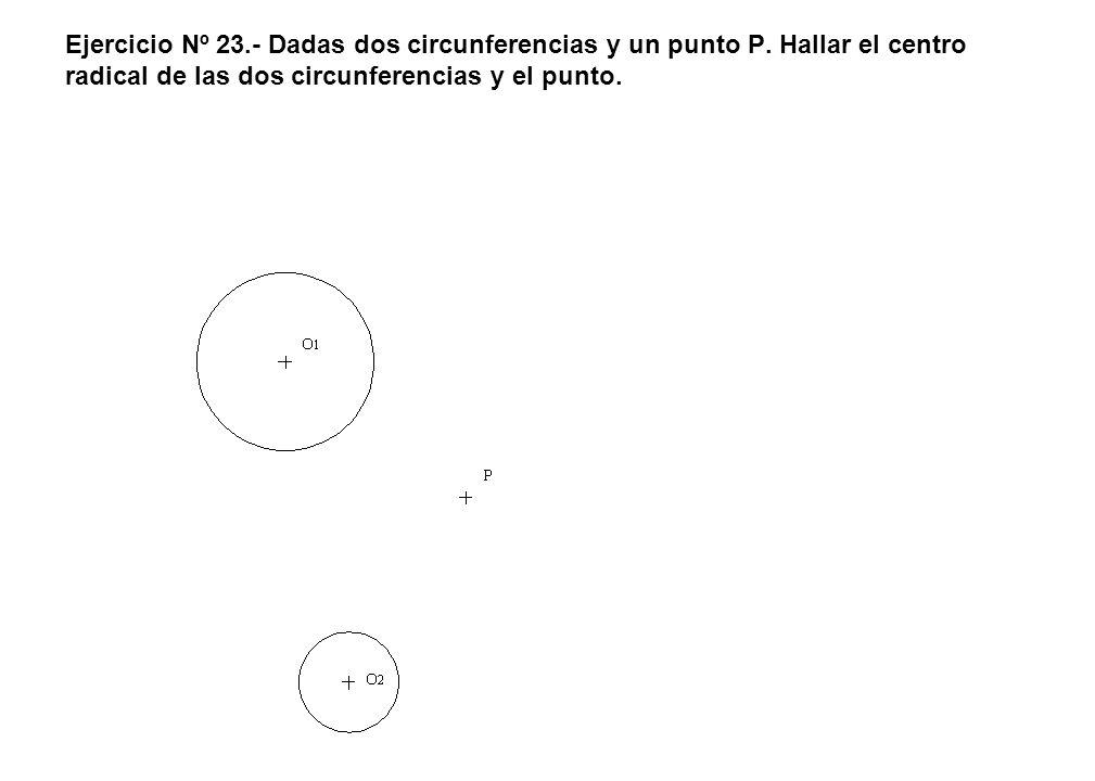 Ejercicio Nº 23.- Dadas dos circunferencias y un punto P. Hallar el centro radical de las dos circunferencias y el punto.