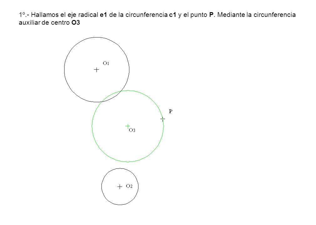 1º.- Hallamos el eje radical e1 de la circunferencia c1 y el punto P. Mediante la circunferencia auxiliar de centro O3