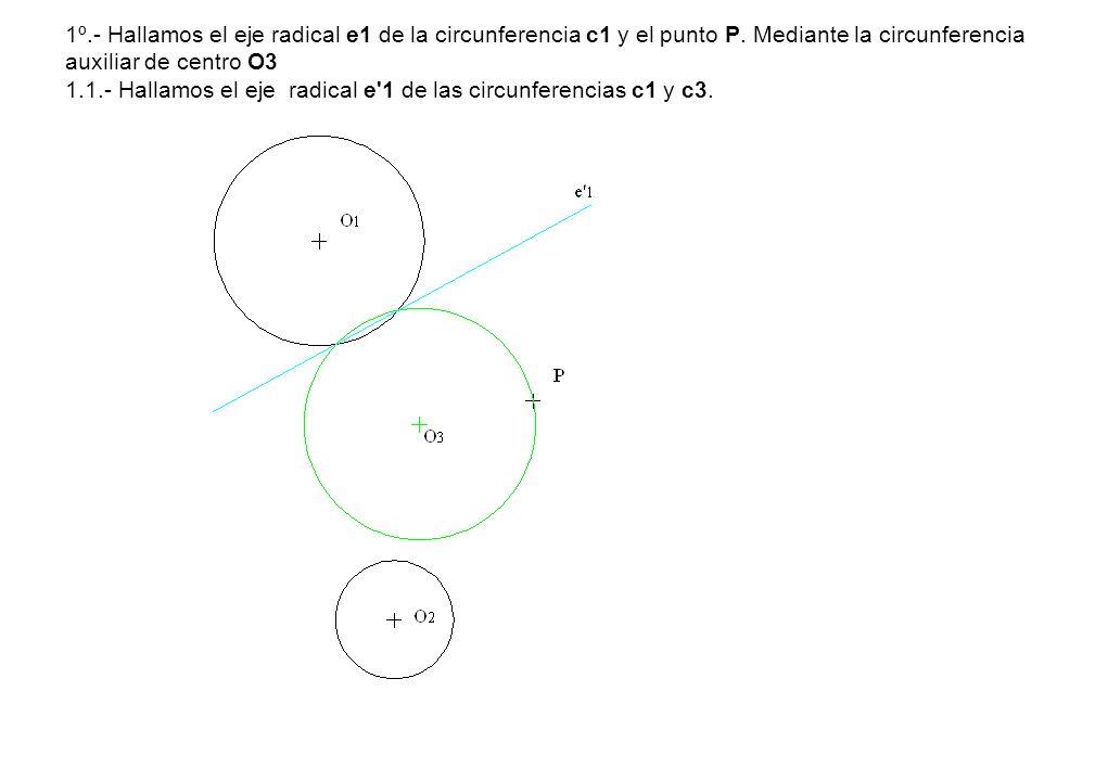 1º.- Hallamos el eje radical e1 de la circunferencia c1 y el punto P. Mediante la circunferencia auxiliar de centro O3 1.1.- Hallamos el eje radical e
