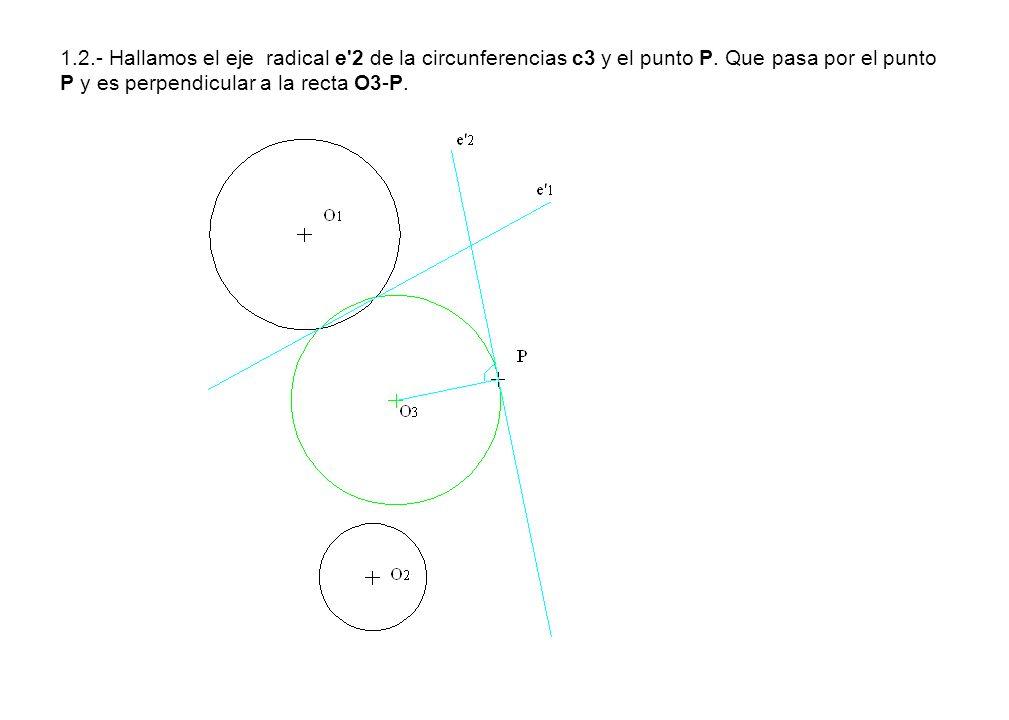 1.2.- Hallamos el eje radical e'2 de la circunferencias c3 y el punto P. Que pasa por el punto P y es perpendicular a la recta O3-P.