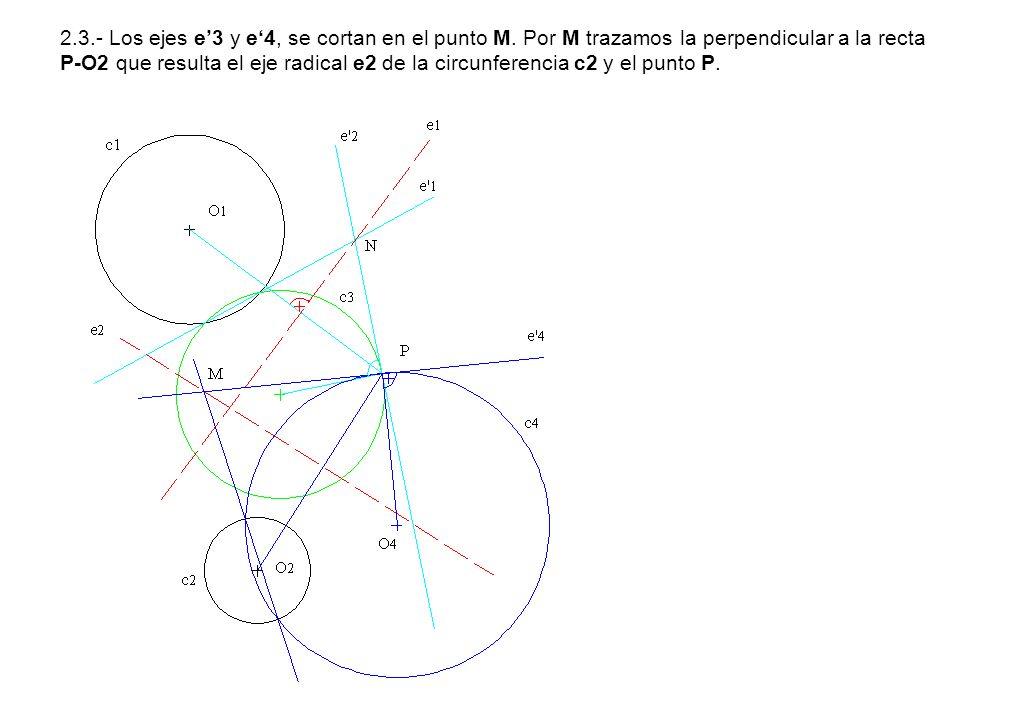 2.3.- Los ejes e3 y e4, se cortan en el punto M. Por M trazamos la perpendicular a la recta P-O2 que resulta el eje radical e2 de la circunferencia c2