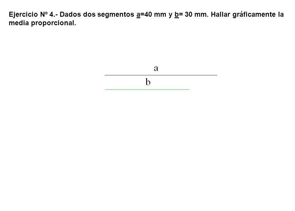 Ejercicio Nº 4.- Dados dos segmentos a=40 mm y b= 30 mm. Hallar gráficamente la media proporcional.