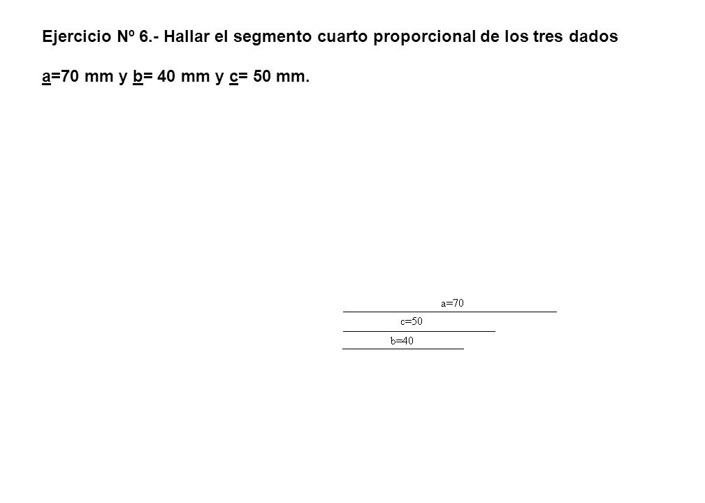 Ejercicio Nº 6.- Hallar el segmento cuarto proporcional de los tres dados a=70 mm y b= 40 mm y c= 50 mm.