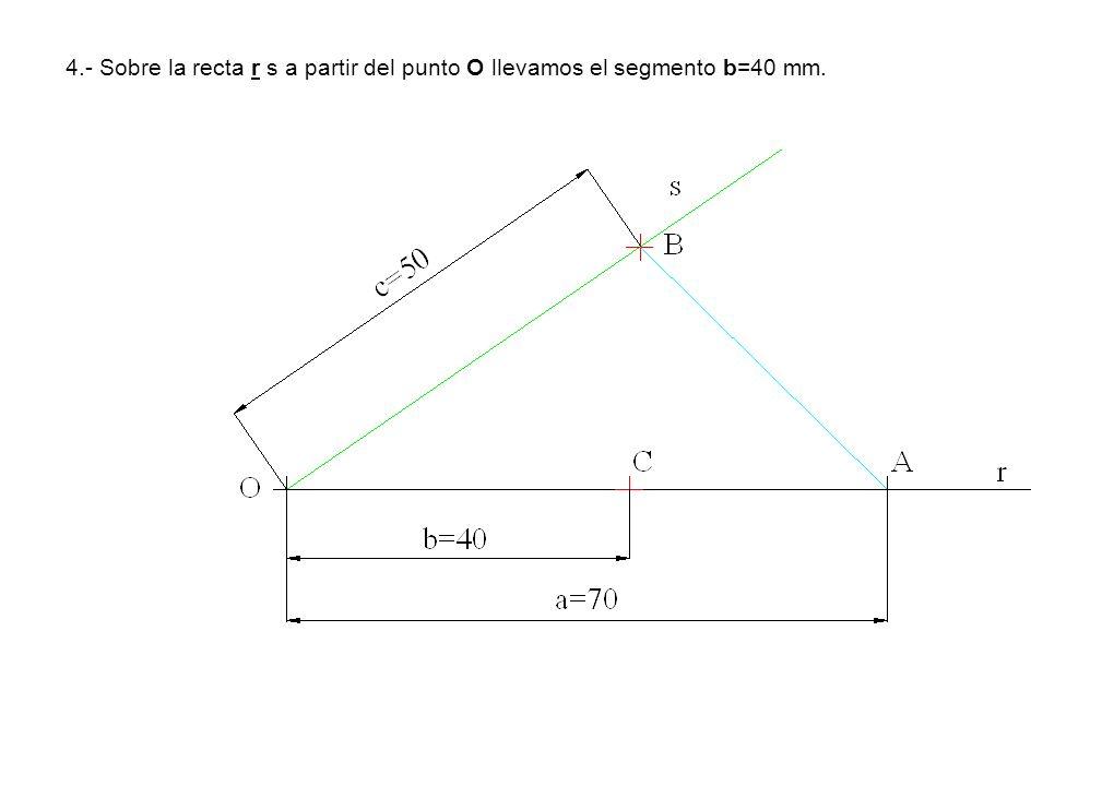 4.- Sobre la recta r s a partir del punto O llevamos el segmento b=40 mm.