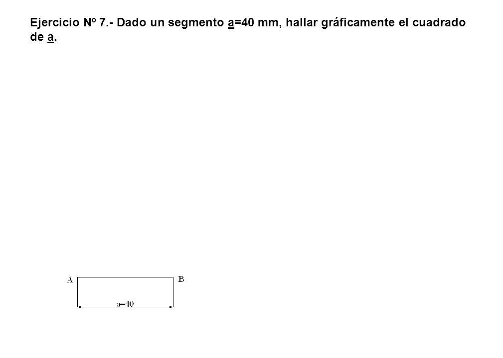 Ejercicio Nº 7.- Dado un segmento a=40 mm, hallar gráficamente el cuadrado de a.