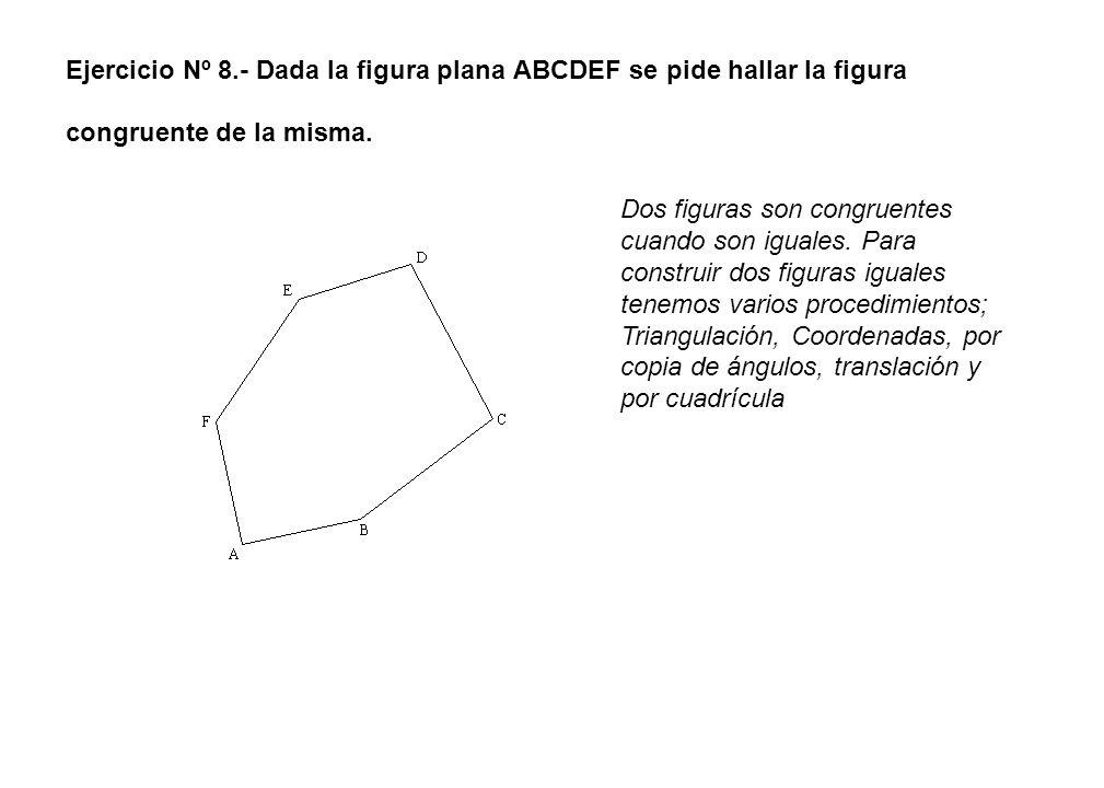 Ejercicio Nº 8.- Dada la figura plana ABCDEF se pide hallar la figura congruente de la misma. Dos figuras son congruentes cuando son iguales. Para con