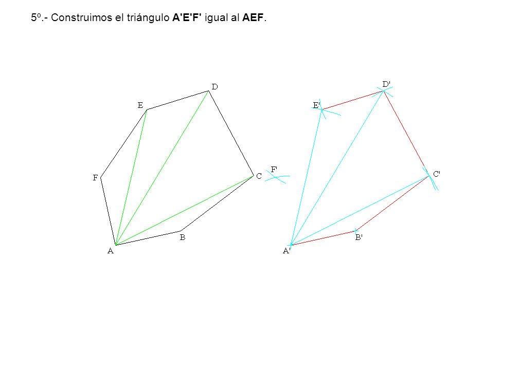 5º.- Construimos el triángulo A'E'F' igual al AEF.