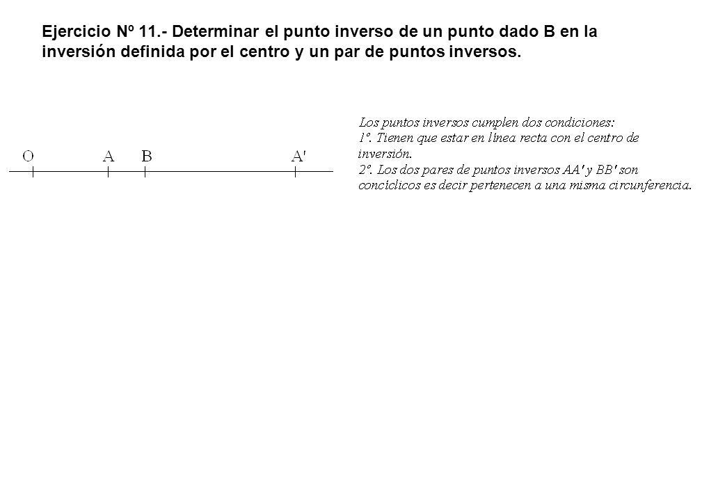 Ejercicio Nº 11.- Determinar el punto inverso de un punto dado B en la inversión definida por el centro y un par de puntos inversos.