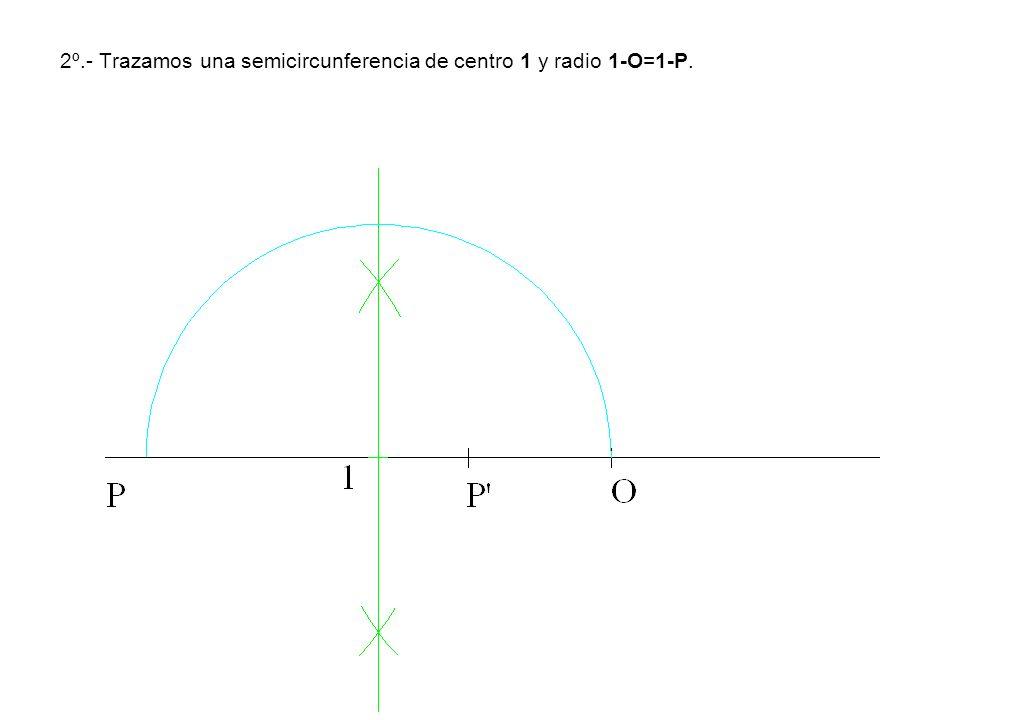 2º.- Trazamos una semicircunferencia de centro 1 y radio 1-O=1-P.