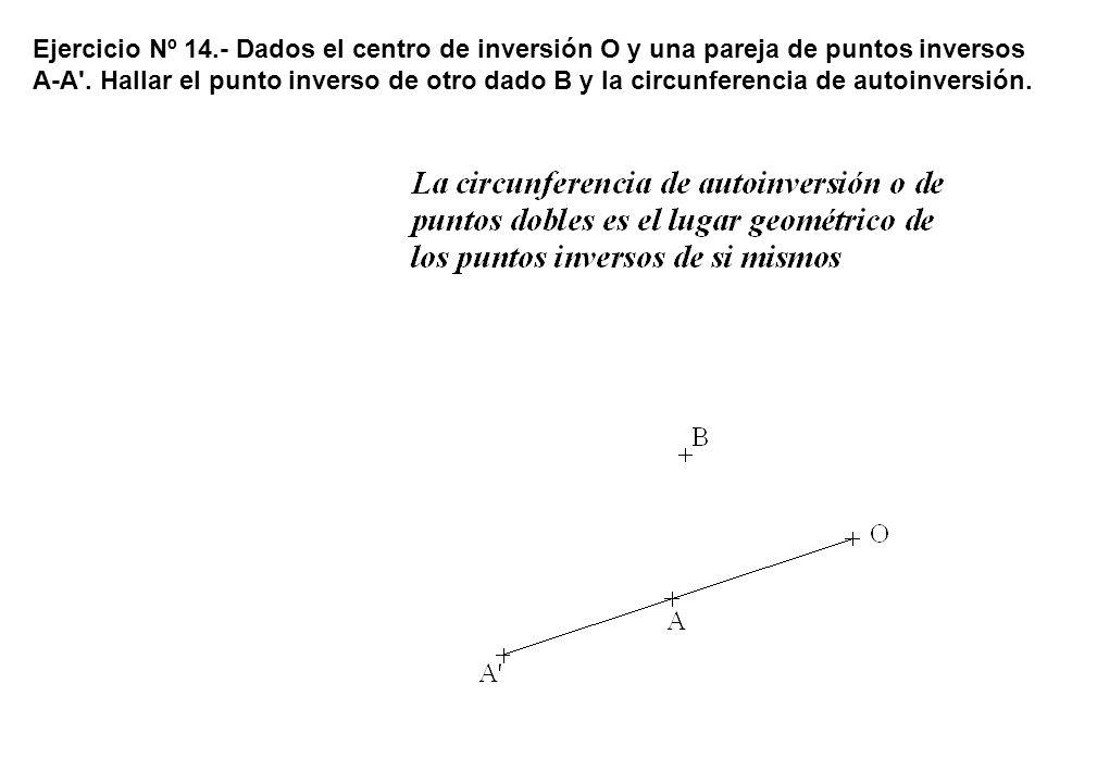 Ejercicio Nº 14.- Dados el centro de inversión O y una pareja de puntos inversos A-A'. Hallar el punto inverso de otro dado B y la circunferencia de a