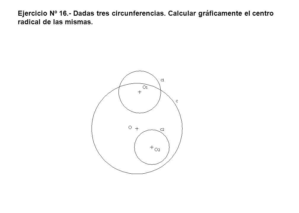 Ejercicio Nº 16.- Dadas tres circunferencias. Calcular gráficamente el centro radical de las mismas.
