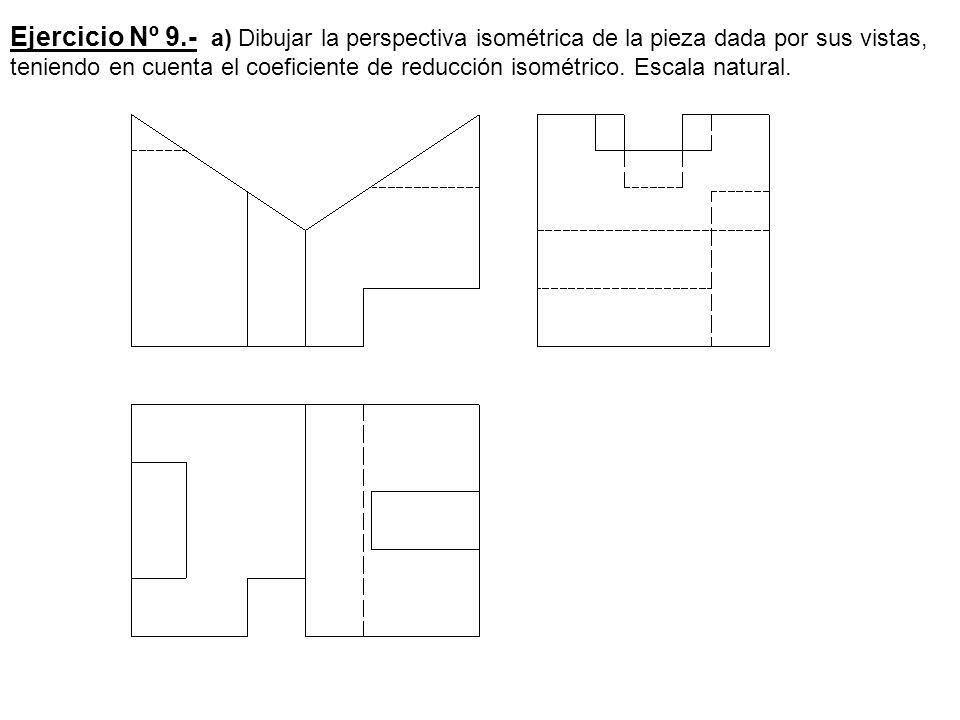 Ejercicio Nº 9.- a) Dibujar la perspectiva isométrica de la pieza dada por sus vistas, teniendo en cuenta el coeficiente de reducción isométrico. Esca