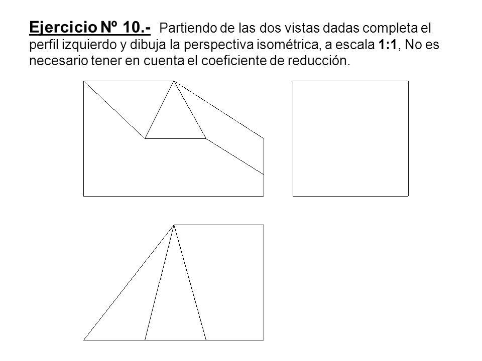Ejercicio Nº 10.- Partiendo de las dos vistas dadas completa el perfil izquierdo y dibuja la perspectiva isométrica, a escala 1:1, No es necesario ten