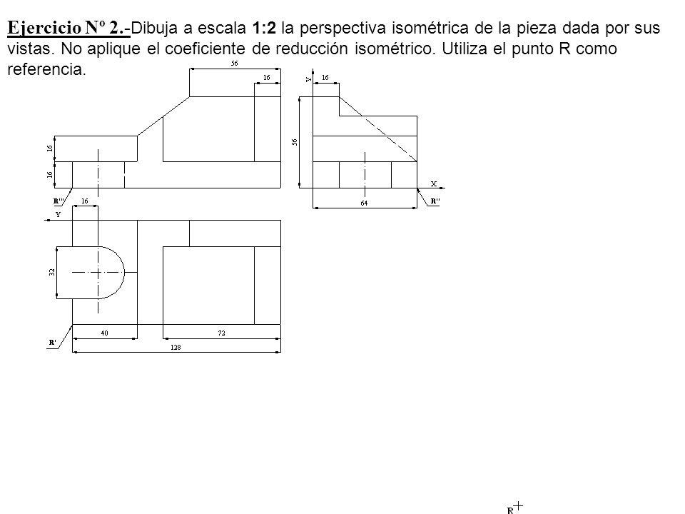 Ejercicio Nº 2.- Dibuja a escala 1:2 la perspectiva isométrica de la pieza dada por sus vistas. No aplique el coeficiente de reducción isométrico. Uti