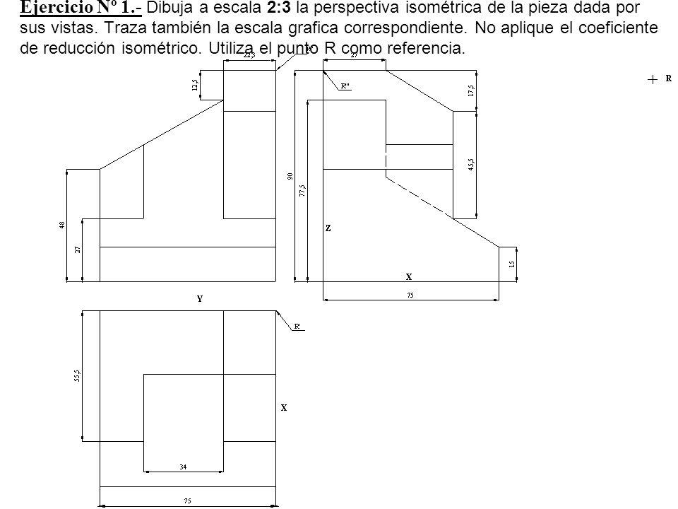 Ejercicio Nº 1.- Dibuja a escala 2:3 la perspectiva isométrica de la pieza dada por sus vistas. Traza también la escala grafica correspondiente. No ap