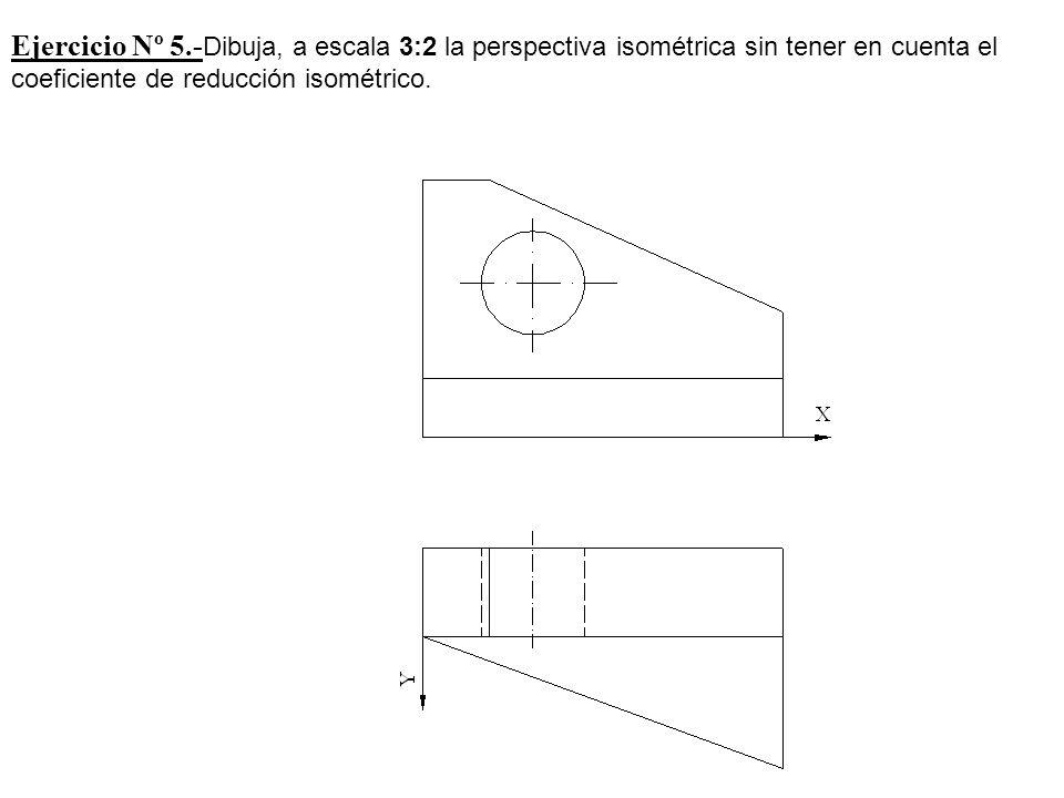 Ejercicio Nº 5.- Dibuja, a escala 3:2 la perspectiva isométrica sin tener en cuenta el coeficiente de reducción isométrico.