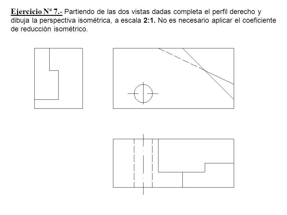 Ejercicio Nº 7.- Partiendo de las dos vistas dadas completa el perfil derecho y dibuja la perspectiva isométrica, a escala 2:1. No es necesario aplica