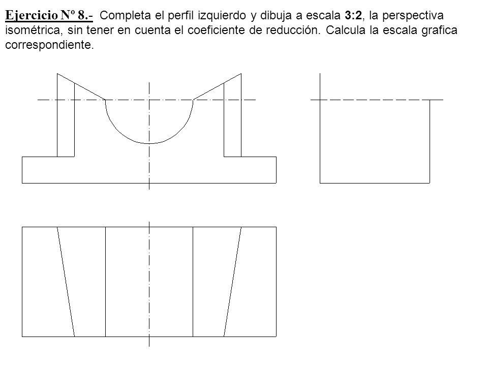 Ejercicio Nº 8.- Completa el perfil izquierdo y dibuja a escala 3:2, la perspectiva isométrica, sin tener en cuenta el coeficiente de reducción. Calcu