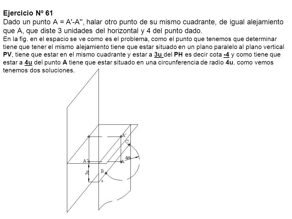 Ejercicio Nº 61 Dado un punto A = A'-A'', halar otro punto de su mismo cuadrante, de igual alejamiento que A, que diste 3 unidades del horizontal y 4