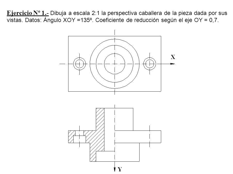 Ejercicio Nº 1.- Dibuja a escala 2:1 la perspectiva caballera de la pieza dada por sus vistas. Datos: Ángulo XOY =135º. Coeficiente de reducción según