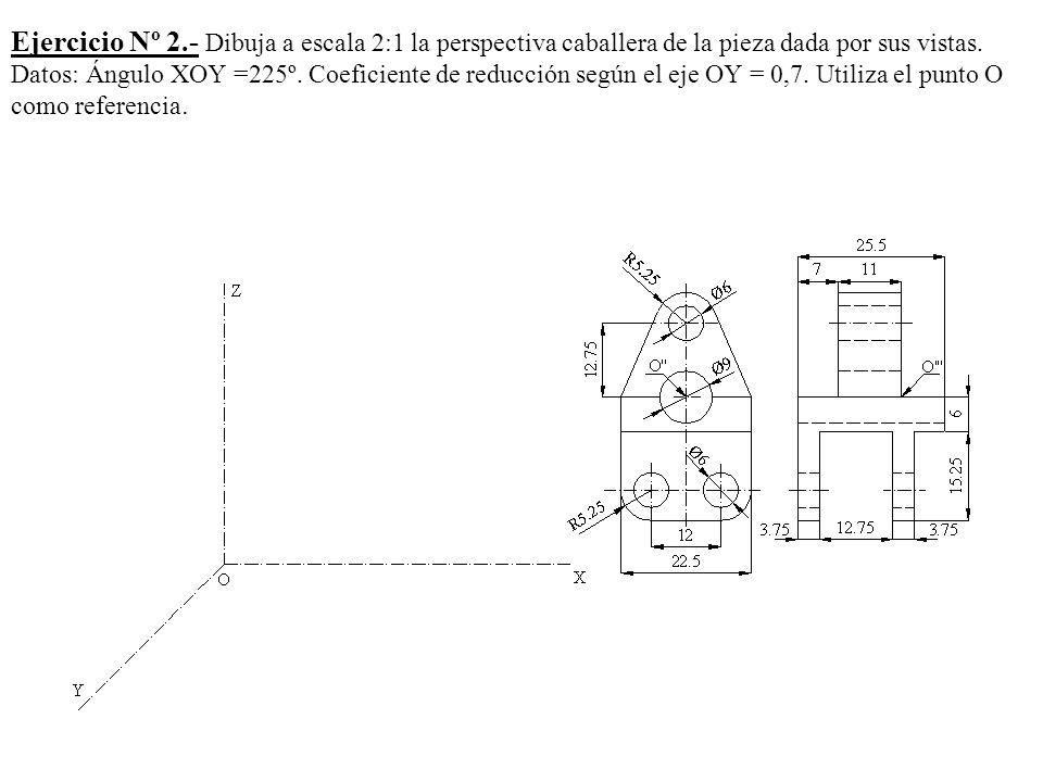 Ejercicio Nº 2.- Dibuja a escala 2:1 la perspectiva caballera de la pieza dada por sus vistas. Datos: Ángulo XOY =225º. Coeficiente de reducción según