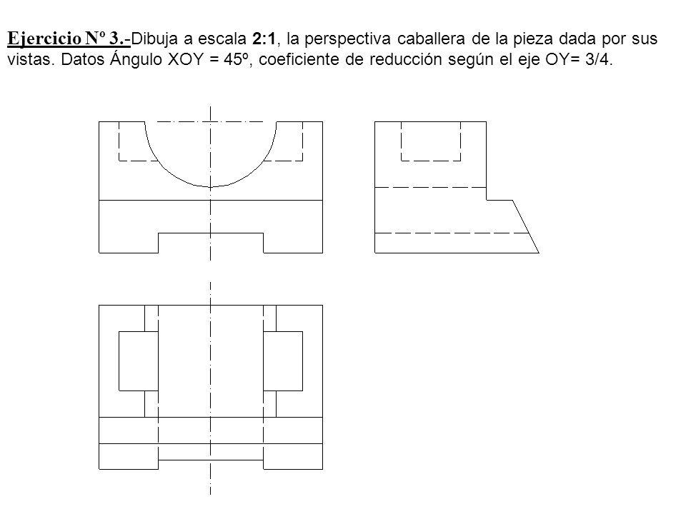 Ejercicio Nº 3.- Dibuja a escala 2:1, la perspectiva caballera de la pieza dada por sus vistas. Datos Ángulo XOY = 45º, coeficiente de reducción según