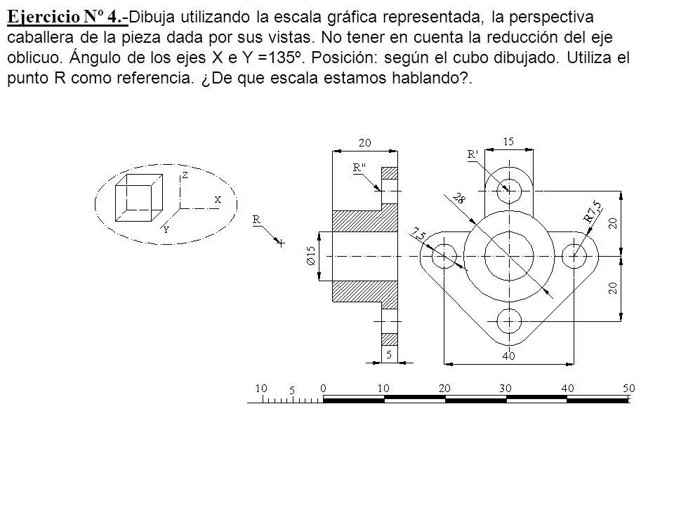 Ejercicio Nº 4.- Dibuja utilizando la escala gráfica representada, la perspectiva caballera de la pieza dada por sus vistas. No tener en cuenta la red
