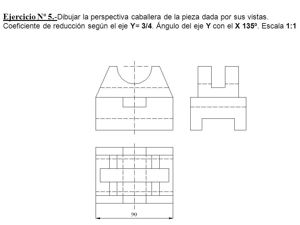 Ejercicio Nº 5.- Dibujar la perspectiva caballera de la pieza dada por sus vistas. Coeficiente de reducción según el eje Y= 3/4. Ángulo del eje Y con