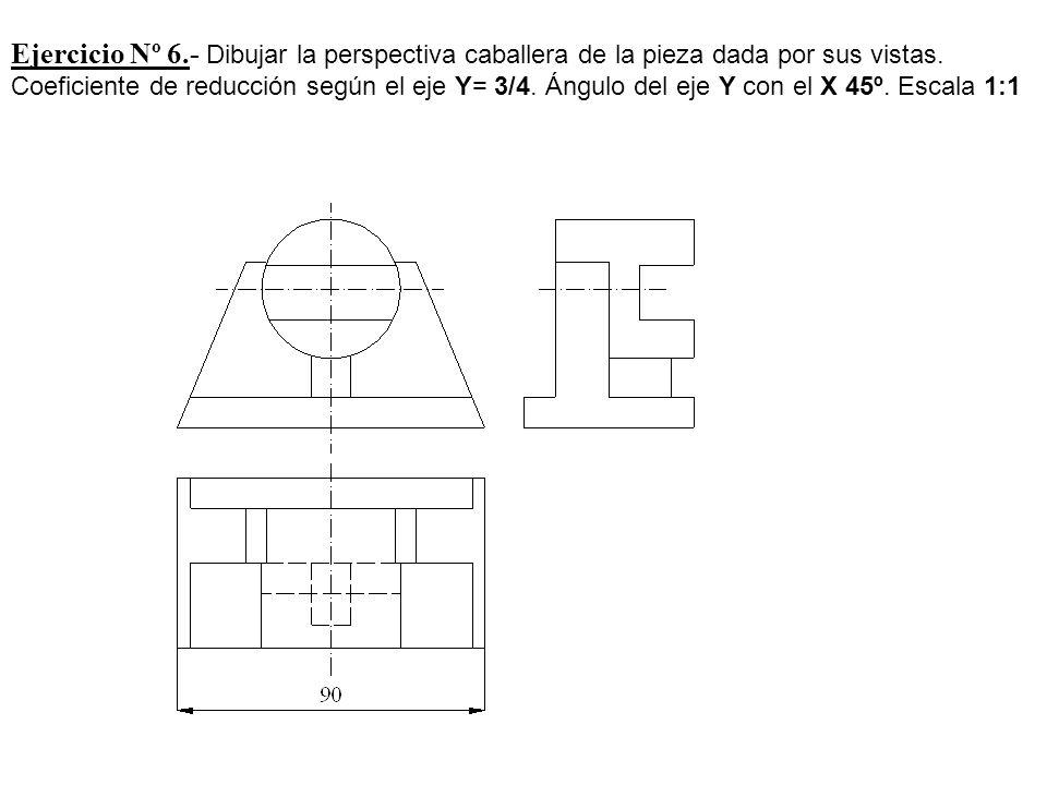 Ejercicio Nº 6.- Dibujar la perspectiva caballera de la pieza dada por sus vistas. Coeficiente de reducción según el eje Y= 3/4. Ángulo del eje Y con
