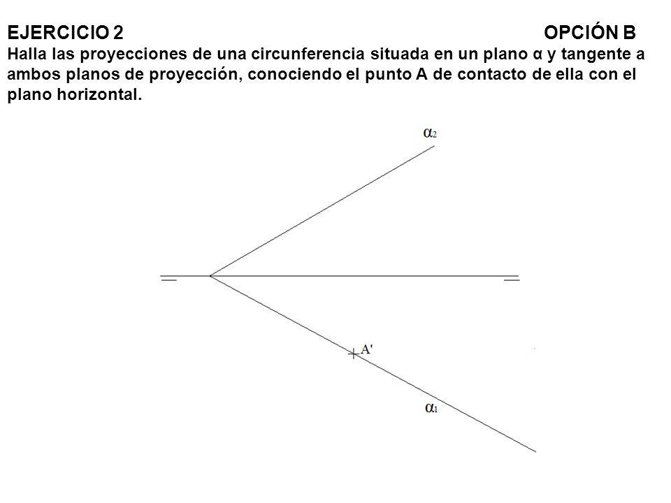 EJERCICIO 2OPCIÓN B Halla las proyecciones de una circunferencia situada en un plano α y tangente a ambos planos de proyección, conociendo el punto A