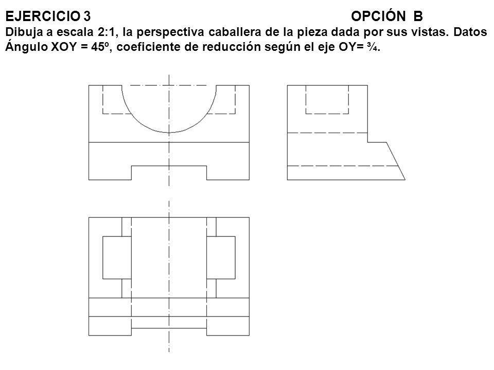 EJERCICIO 3OPCIÓN B Dibuja a escala 2:1, la perspectiva caballera de la pieza dada por sus vistas. Datos Ángulo XOY = 45º, coeficiente de reducción se