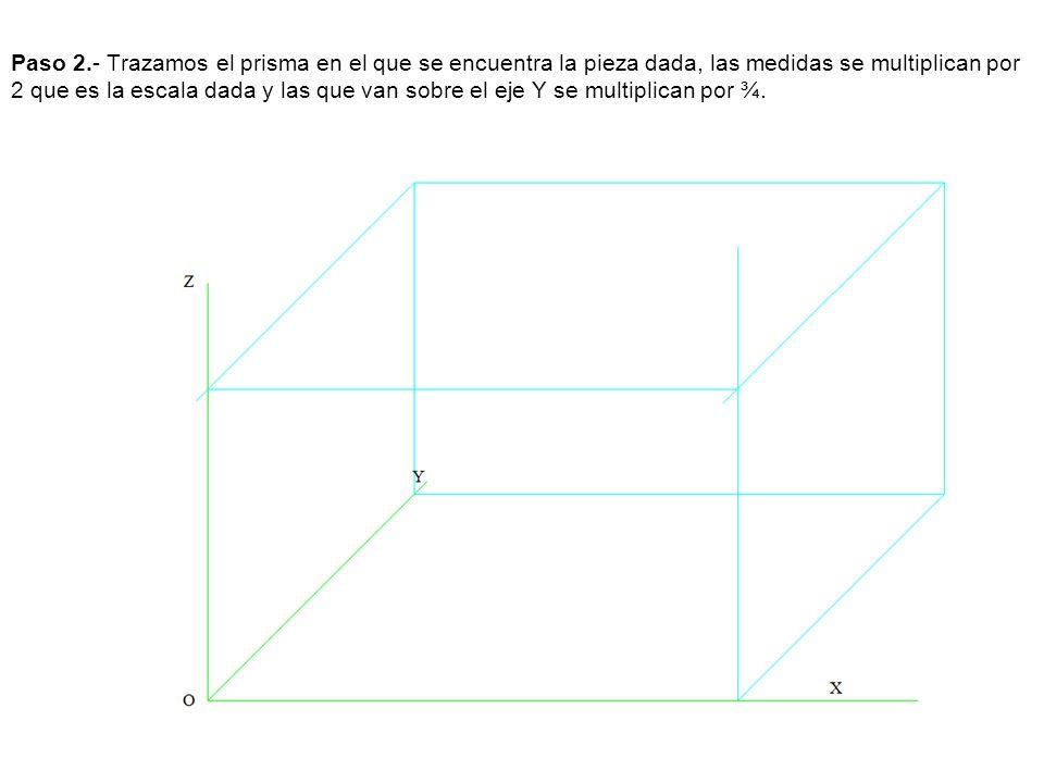 Paso 2.- Trazamos el prisma en el que se encuentra la pieza dada, las medidas se multiplican por 2 que es la escala dada y las que van sobre el eje Y