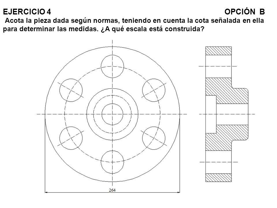 EJERCICIO 4OPCIÓN B Acota la pieza dada según normas, teniendo en cuenta la cota señalada en ella para determinar las medidas. ¿A qué escala está cons