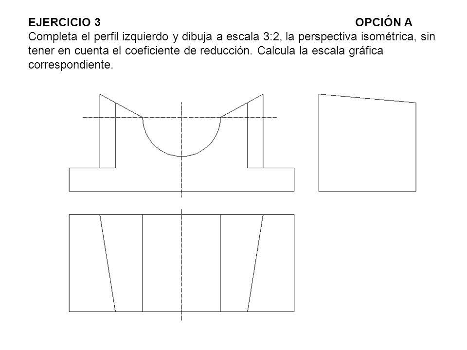 EJERCICIO 3OPCIÓN A Completa el perfil izquierdo y dibuja a escala 3:2, la perspectiva isométrica, sin tener en cuenta el coeficiente de reducción. Ca