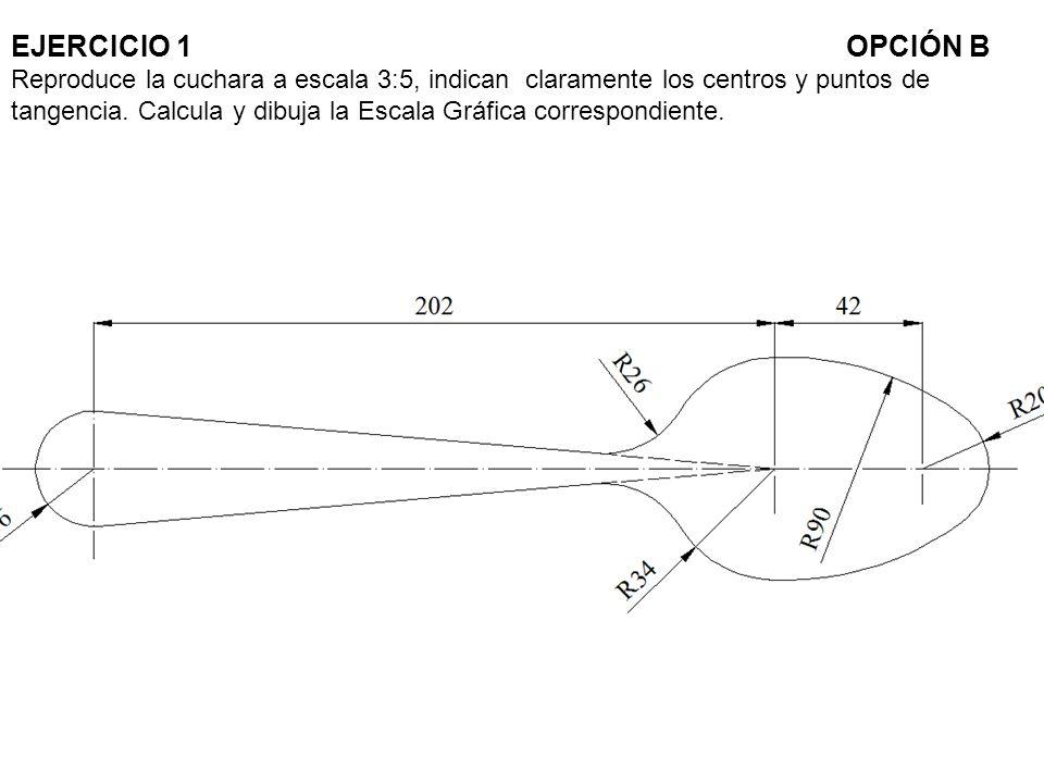 EJERCICIO 1OPCIÓN B Reproduce la cuchara a escala 3:5, indican claramente los centros y puntos de tangencia. Calcula y dibuja la Escala Gráfica corres