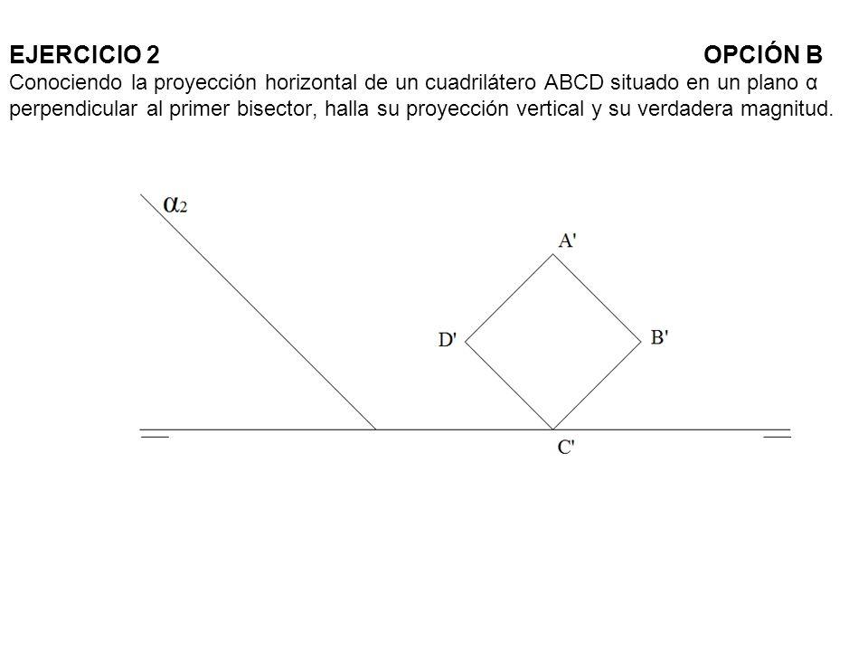 EJERCICIO 2OPCIÓN B Conociendo la proyección horizontal de un cuadrilátero ABCD situado en un plano α perpendicular al primer bisector, halla su proye