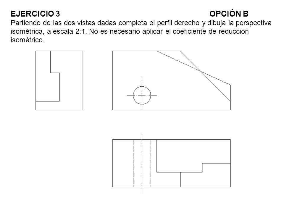 EJERCICIO 3OPCIÓN B Partiendo de las dos vistas dadas completa el perfil derecho y dibuja la perspectiva isométrica, a escala 2:1. No es necesario apl