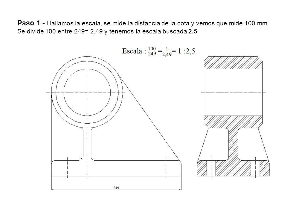 Paso 1.- Hallamos la escala, se mide la distancia de la cota y vemos que mide 100 mm. Se divide 100 entre 249= 2,49 y tenemos la escala buscada 2.5