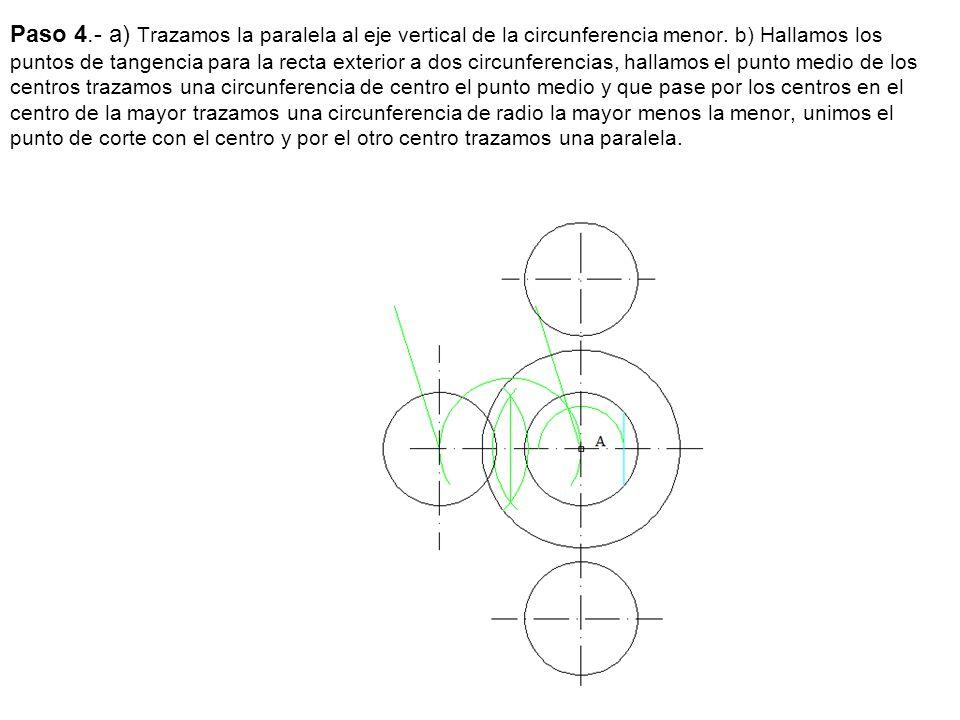 Paso 4.- a) Trazamos la paralela al eje vertical de la circunferencia menor. b) Hallamos los puntos de tangencia para la recta exterior a dos circunfe