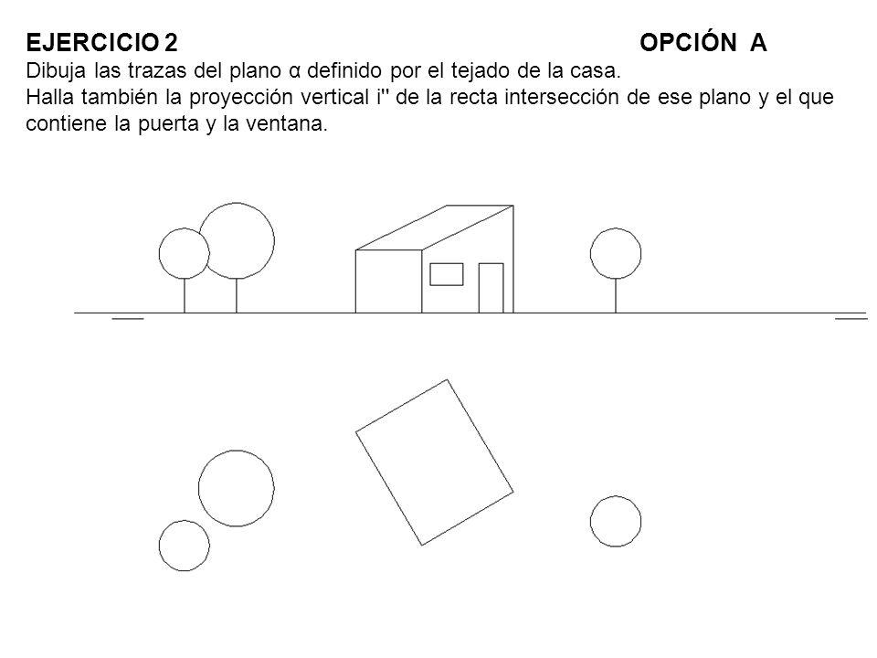 EJERCICIO 2OPCIÓN A Dibuja las trazas del plano α definido por el tejado de la casa. Halla también la proyección vertical i'' de la recta intersección