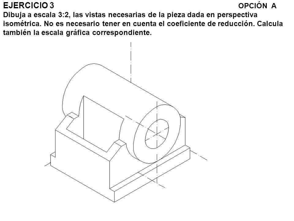EJERCICIO 3 OPCIÓN A Dibuja a escala 3:2, las vistas necesarias de la pieza dada en perspectiva isométrica. No es necesario tener en cuenta el coefici