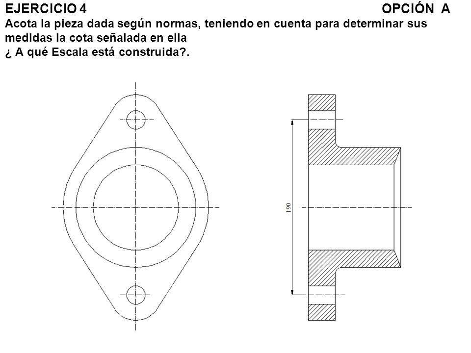 EJERCICIO 4 OPCIÓN A Acota la pieza dada según normas, teniendo en cuenta para determinar sus medidas la cota señalada en ella ¿ A qué Escala está con