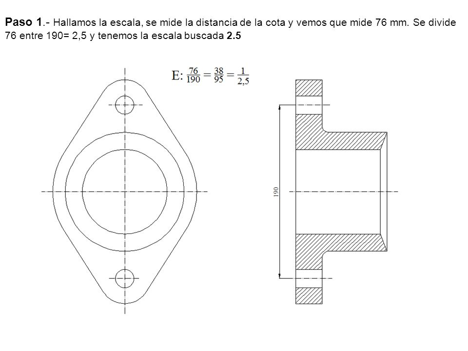 Paso 1.- Hallamos la escala, se mide la distancia de la cota y vemos que mide 76 mm. Se divide 76 entre 190= 2,5 y tenemos la escala buscada 2.5