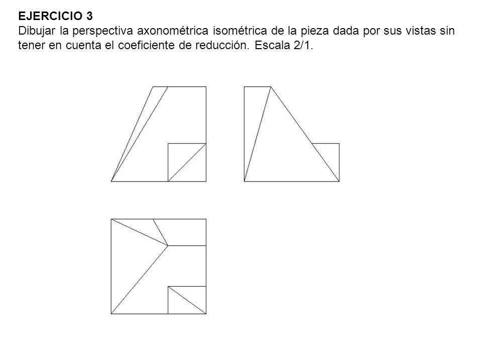 EJERCICIO 3 Dibujar la perspectiva axonométrica isométrica de la pieza dada por sus vistas sin tener en cuenta el coeficiente de reducción. Escala 2/1
