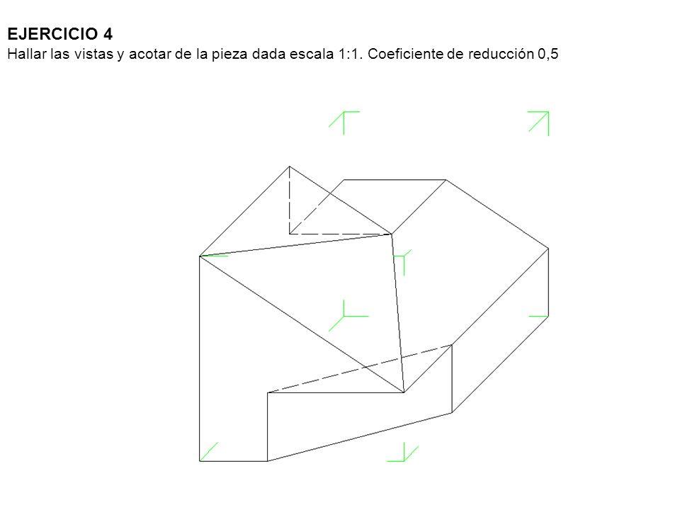 EJERCICIO 4 Hallar las vistas y acotar de la pieza dada escala 1:1. Coeficiente de reducción 0,5