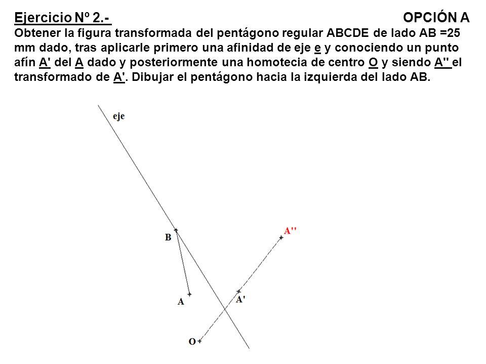 Ejercicio Nº 2.- OPCIÓN A Obtener la figura transformada del pentágono regular ABCDE de lado AB =25 mm dado, tras aplicarle primero una afinidad de ej