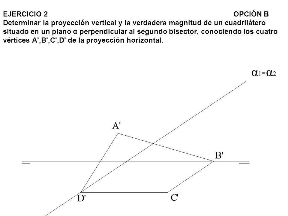 EJERCICIO 2OPCIÓN B Determinar la proyección vertical y la verdadera magnitud de un cuadrilátero situado en un plano α perpendicular al segundo bisect