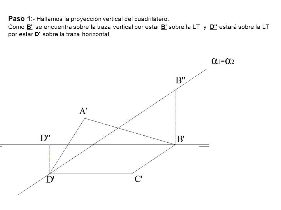 Paso 1: - Hallamos la proyección vertical del cuadrilátero. Como B'' se encuentra sobre la traza vertical por estar B' sobre la LT y D'' estará sobre
